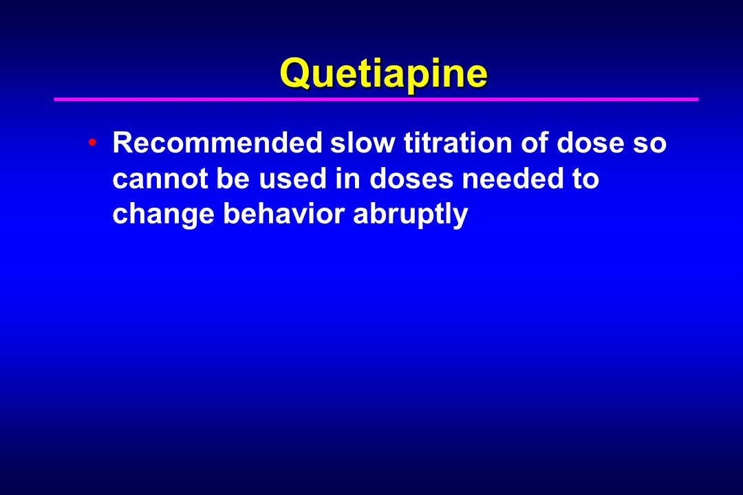 Quetiapine Recommended slow titration of dose so cannot be used in doses needed to change behavior abruptly.