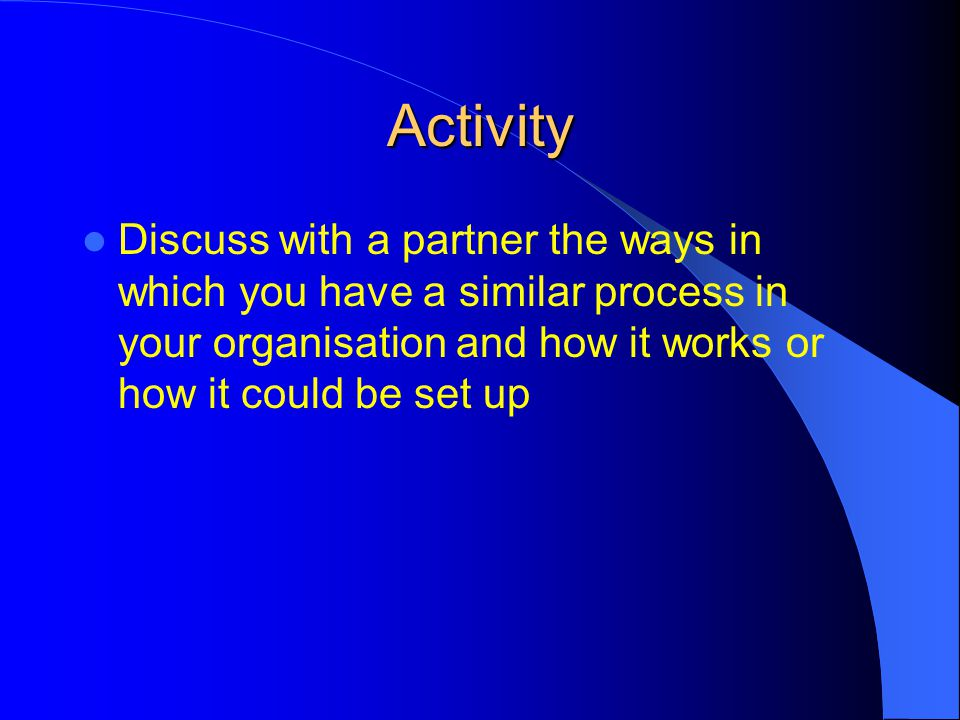 Activity Discuss with a partner the ways in which you have a similar process in your organisation and how it works or how it could be set up.