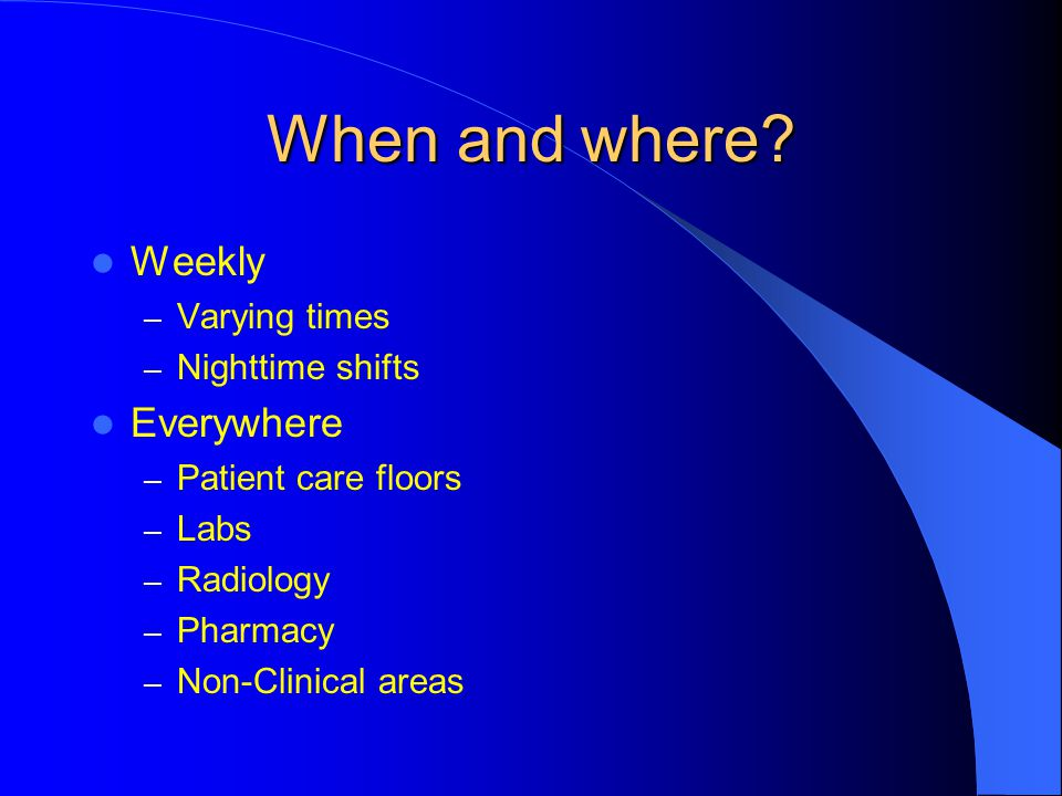 When and where Weekly Everywhere Varying times Nighttime shifts