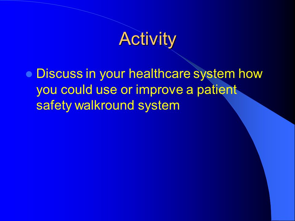 Activity Discuss in your healthcare system how you could use or improve a patient safety walkround system.