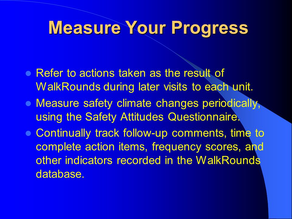 Measure Your Progress Refer to actions taken as the result of WalkRounds during later visits to each unit.