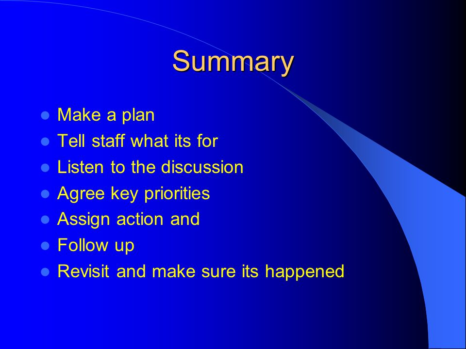 Summary Make a plan Tell staff what its for Listen to the discussion