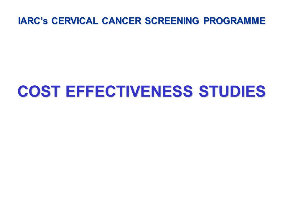 IARC's CERVICAL CANCER SCREENING PROGRAMME COST EFFECTIVENESS STUDIES