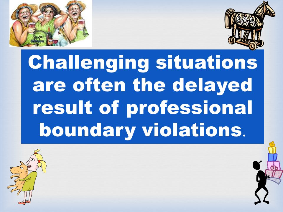 Challenging situations are often the delayed result of professional boundary violations.