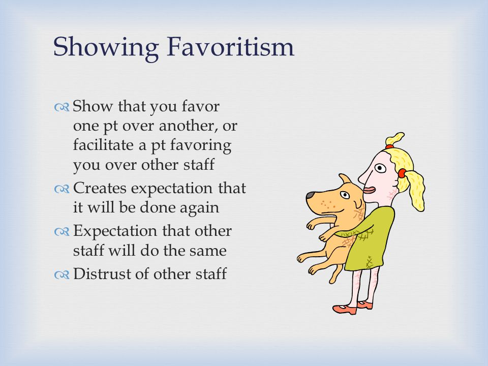 Showing Favoritism Show that you favor one pt over another, or facilitate a pt favoring you over other staff.