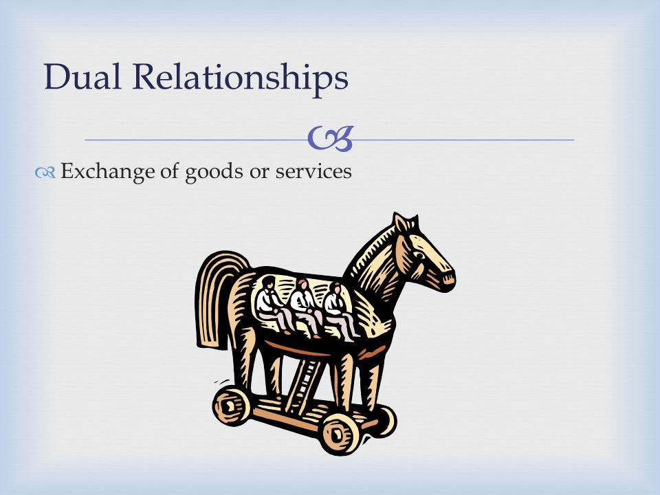 Dual Relationships Exchange of goods or services Case 5: