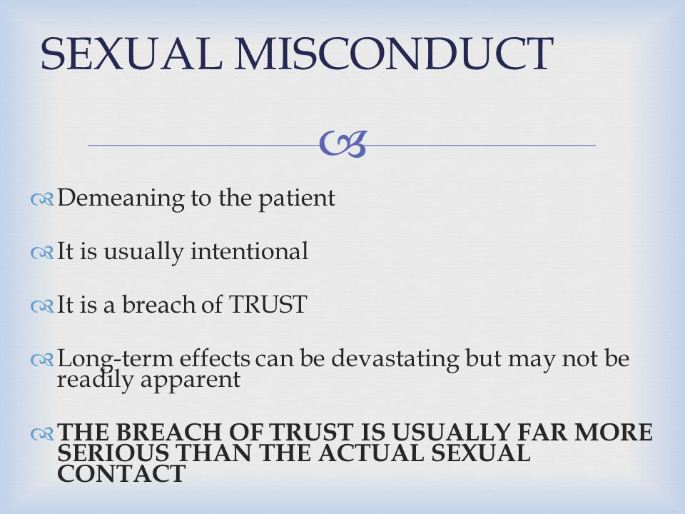 SEXUAL MISCONDUCT Demeaning to the patient It is usually intentional