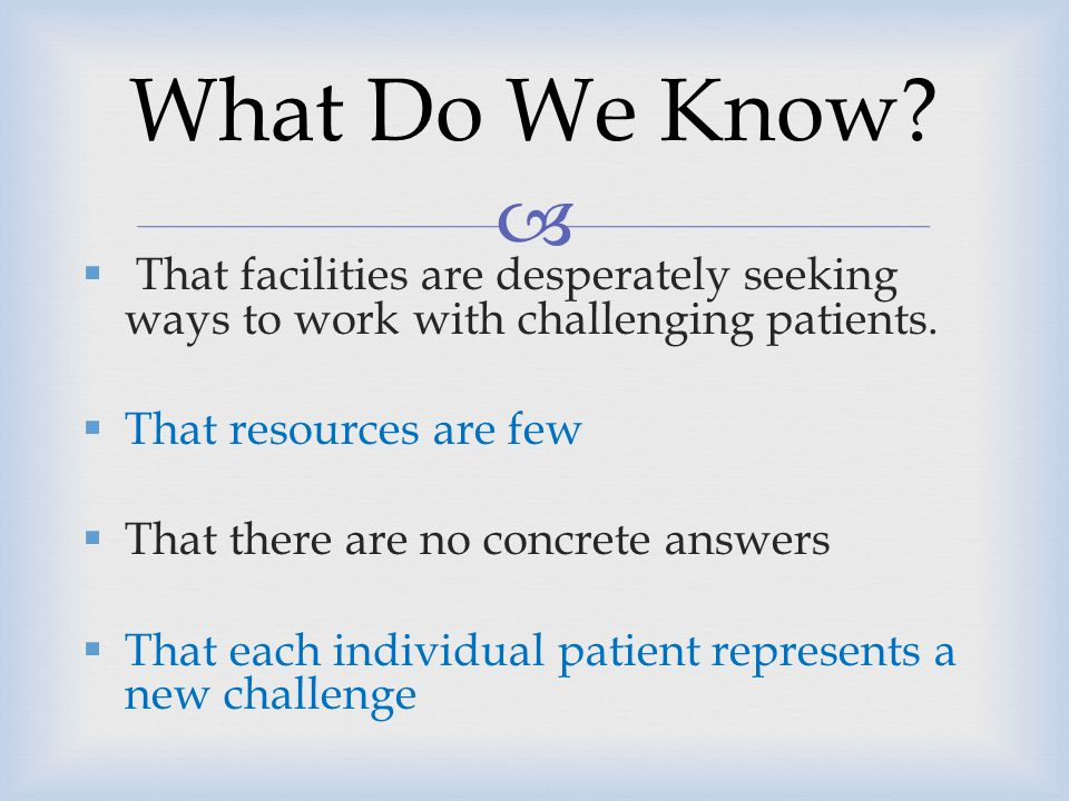 What Do We Know That facilities are desperately seeking ways to work with challenging patients. That resources are few.