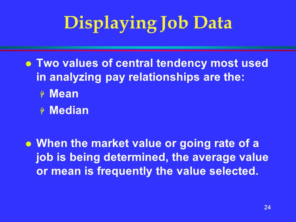 Displaying Job Data Two values of central tendency most used in analyzing pay relationships are the: