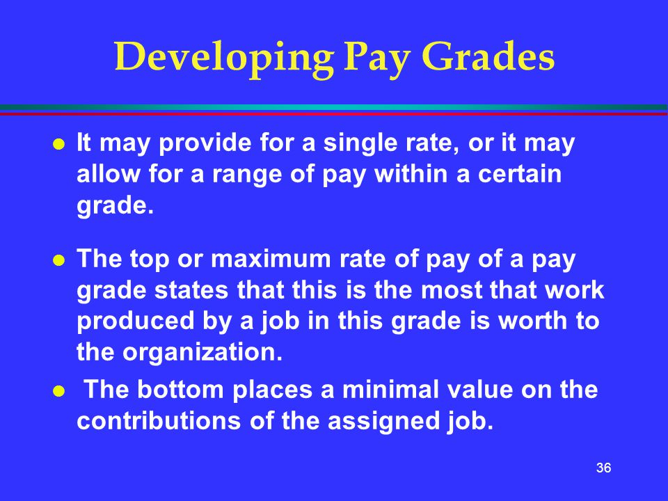 Developing Pay Grades It may provide for a single rate, or it may allow for a range of pay within a certain grade.