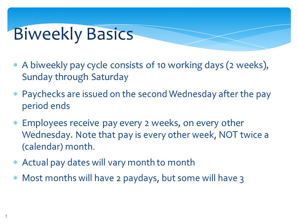 Biweekly Basics A biweekly pay cycle consists of 10 working days (2 weeks), Sunday through Saturday.