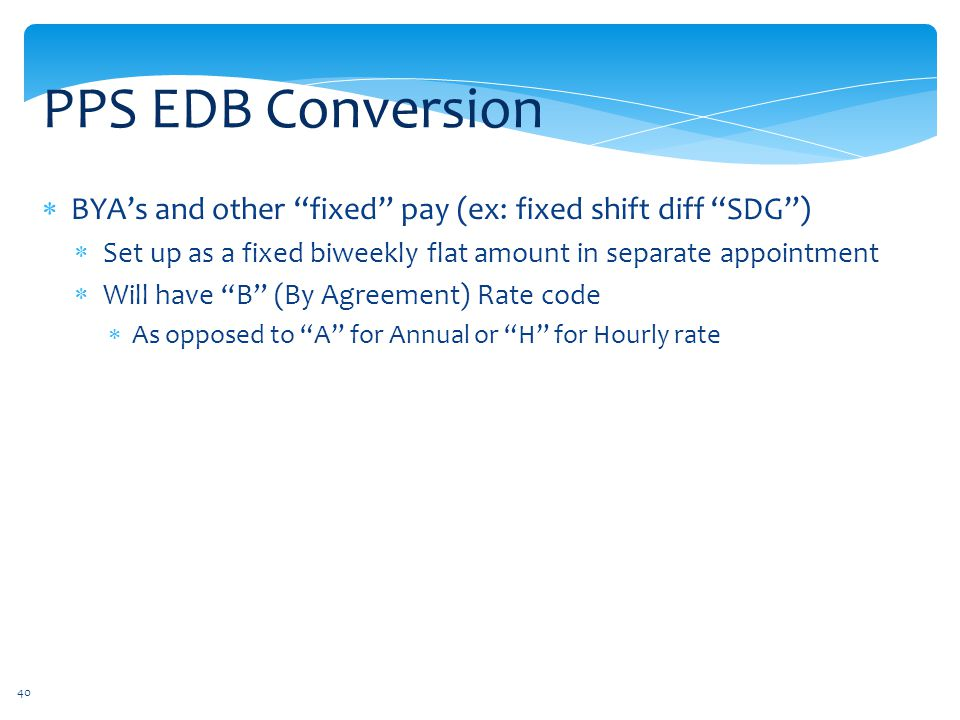 PPS EDB Conversion BYA's and other fixed pay (ex: fixed shift diff SDG ) Set up as a fixed biweekly flat amount in separate appointment.