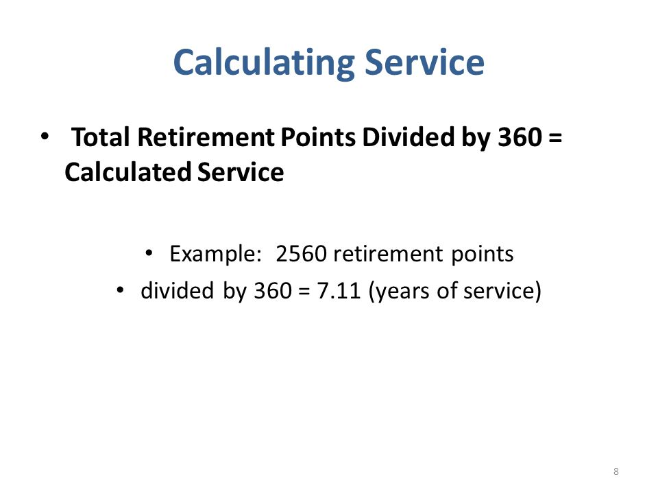 Calculating Service Total Retirement Points Divided by 360 = Calculated Service. Example: 2560 retirement points.