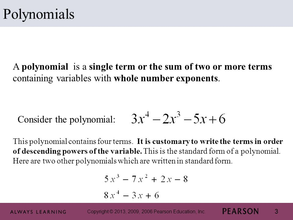 Polynomials A polynomial is a single term or the sum of two or more terms containing variables with whole number exponents.