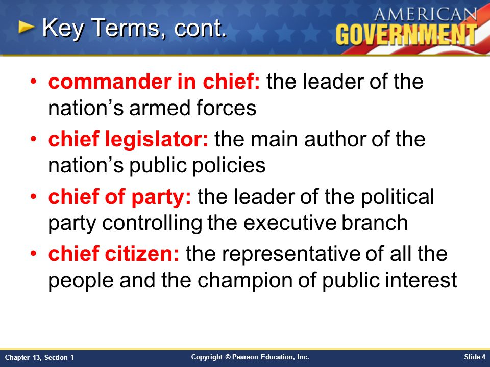 Key Terms, cont. commander in chief: the leader of the nation's armed forces. chief legislator: the main author of the nation's public policies.