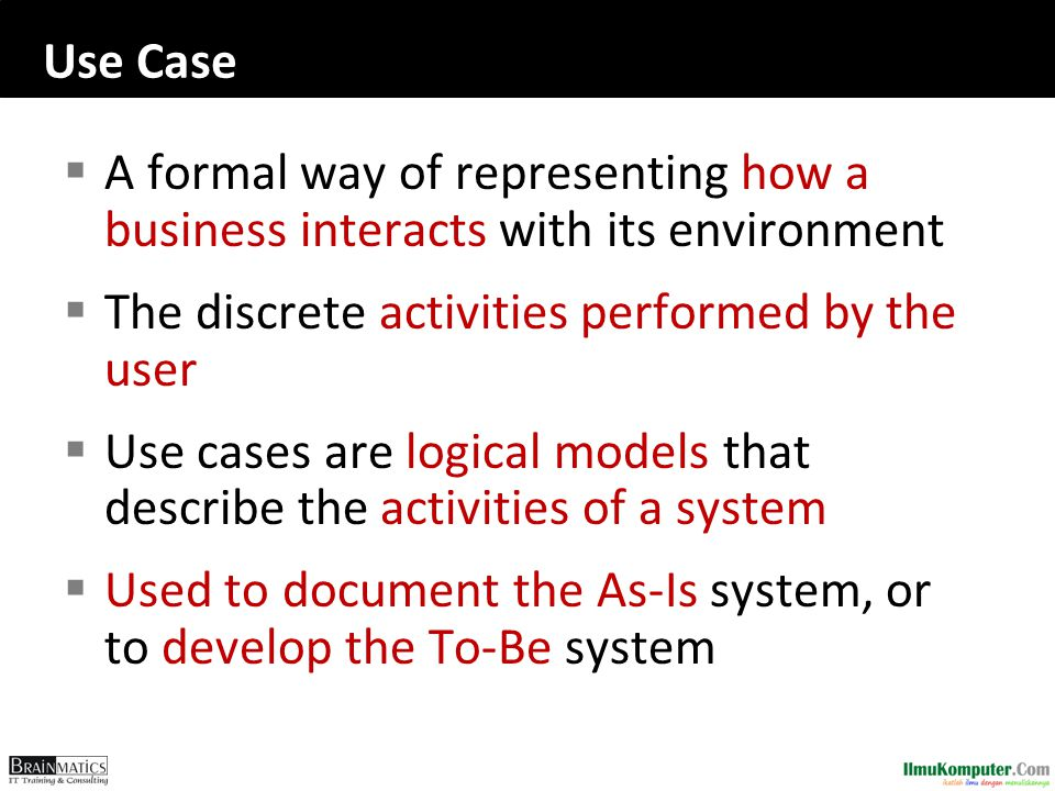 Use Case A formal way of representing how a business interacts with its environment. The discrete activities performed by the user.