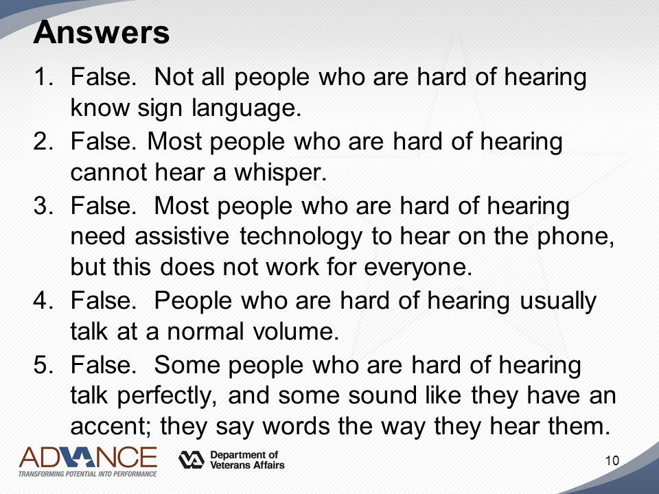 Answers False. Not all people who are hard of hearing know sign language. False. Most people who are hard of hearing cannot hear a whisper.