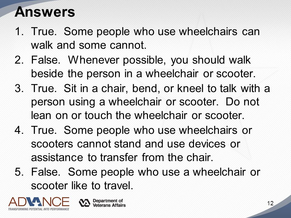 Answers True. Some people who use wheelchairs can walk and some cannot.
