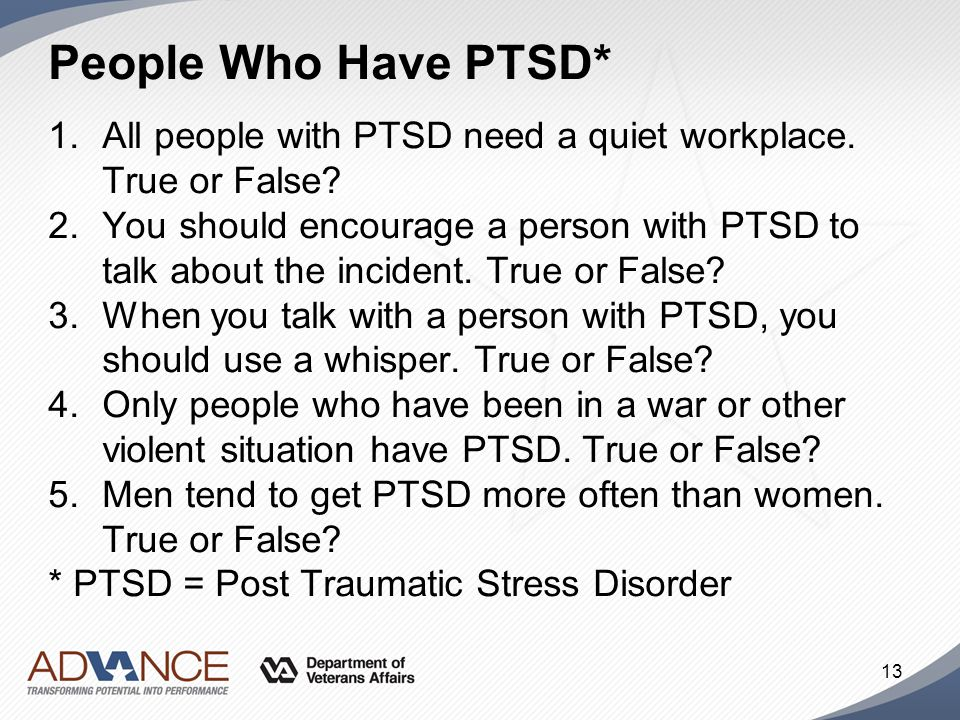 People Who Have PTSD* All people with PTSD need a quiet workplace. True or False