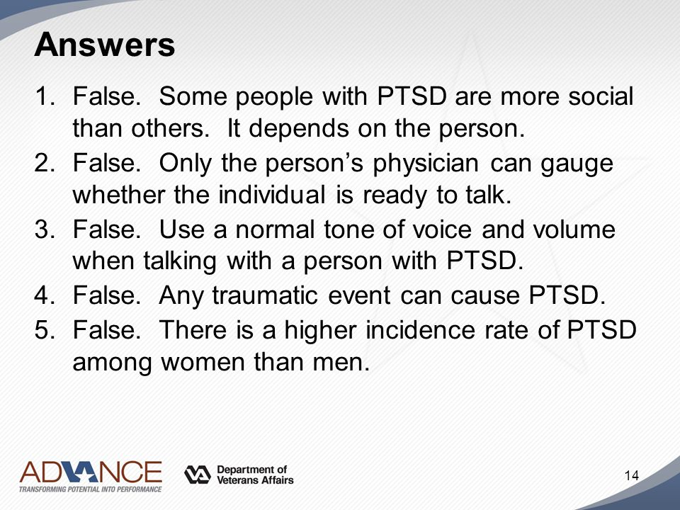 Answers False. Some people with PTSD are more social than others. It depends on the person.