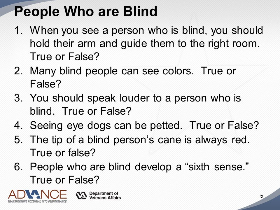 People Who are Blind When you see a person who is blind, you should hold their arm and guide them to the right room. True or False