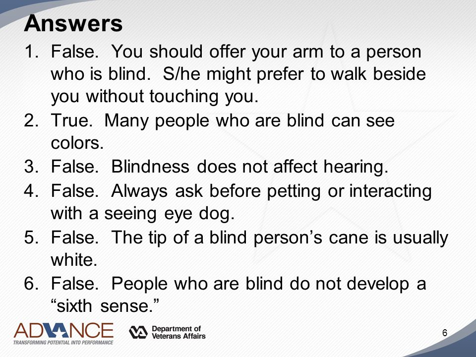 Answers False. You should offer your arm to a person who is blind. S/he might prefer to walk beside you without touching you.