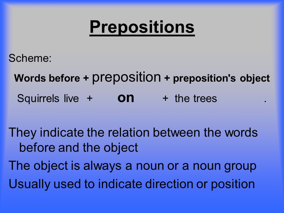 Prepositions Scheme: Words before + preposition + preposition s object. Squirrels live + on + the trees .