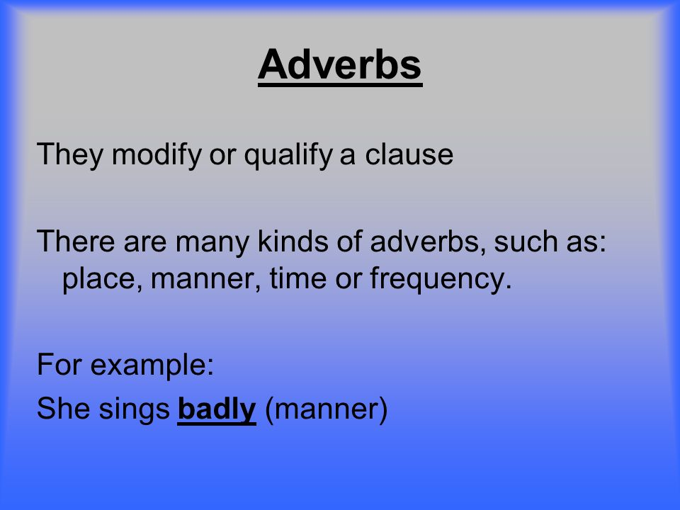 Adverbs They modify or qualify a clause