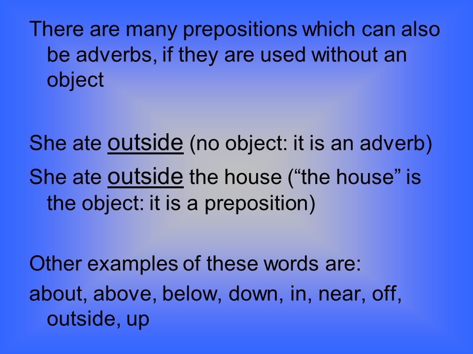 There are many prepositions which can also be adverbs, if they are used without an object