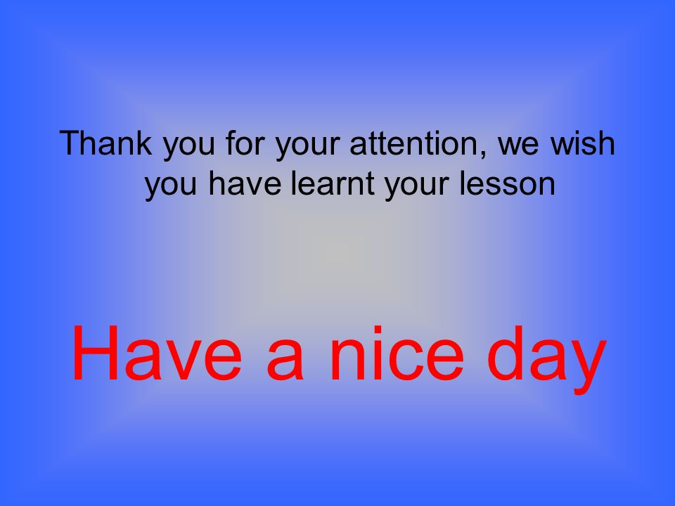 Thank you for your attention, we wish you have learnt your lesson