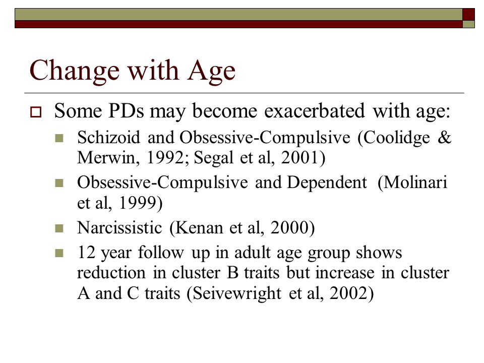 Change with Age Some PDs may become exacerbated with age: