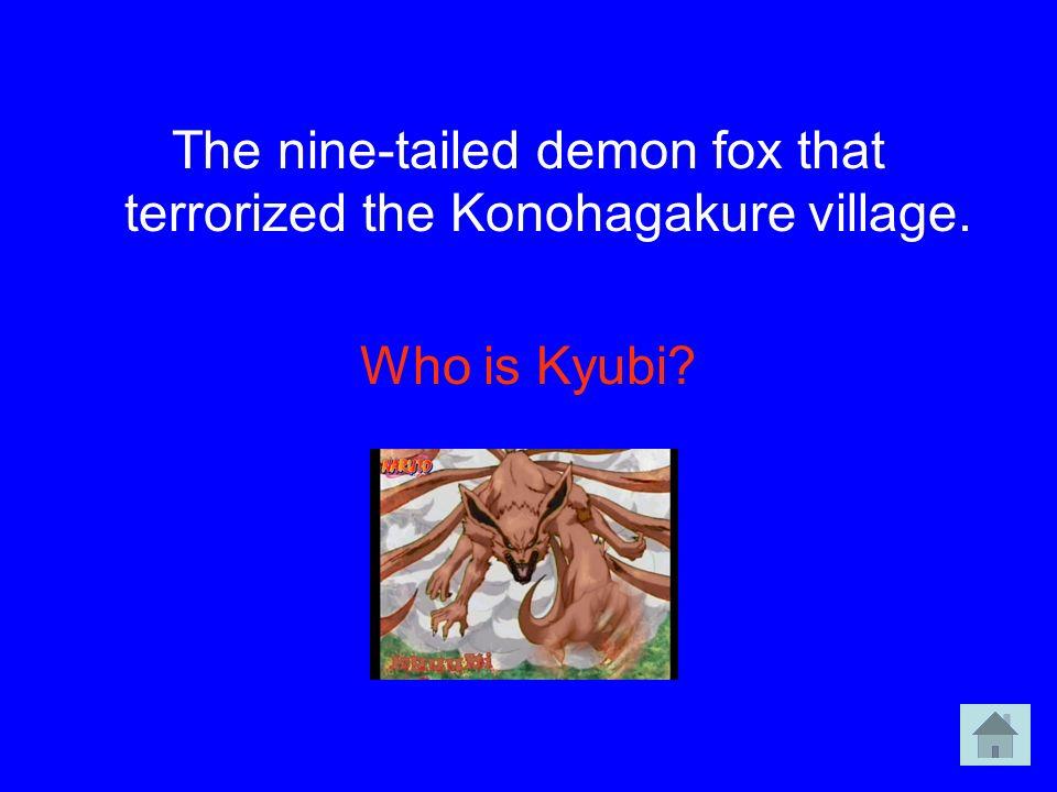 The nine-tailed demon fox that terrorized the Konohagakure village.