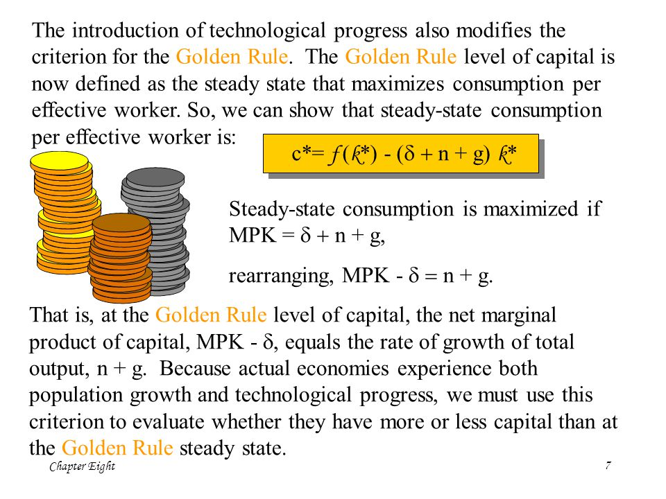 The introduction of technological progress also modifies the criterion for the Golden Rule. The Golden Rule level of capital is now defined as the steady state that maximizes consumption per effective worker. So, we can show that steady-state consumption per effective worker is: