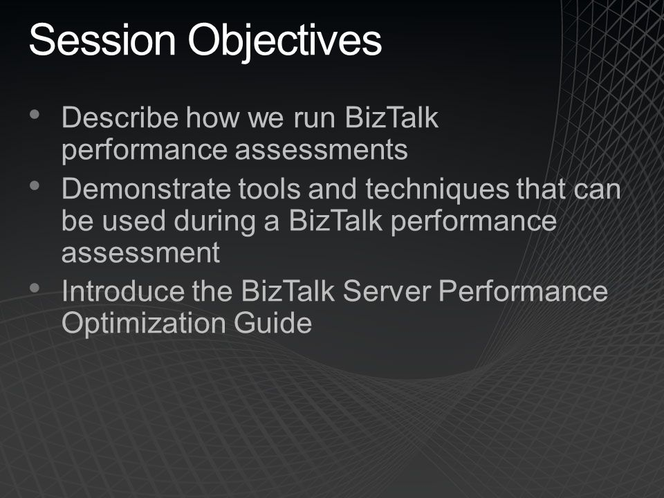 Session Objectives Describe how we run BizTalk performance assessments