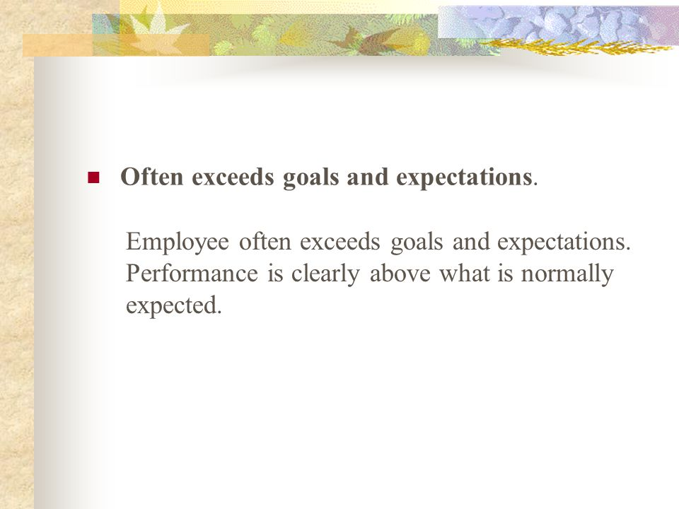 Often exceeds goals and expectations.