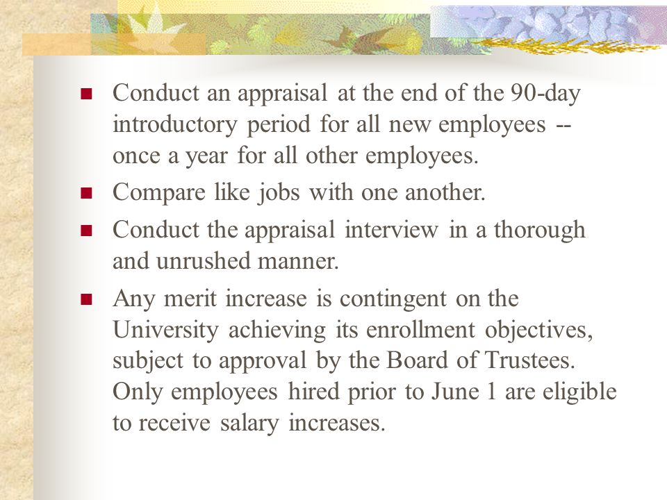 Conduct an appraisal at the end of the 90-day introductory period for all new employees -- once a year for all other employees.