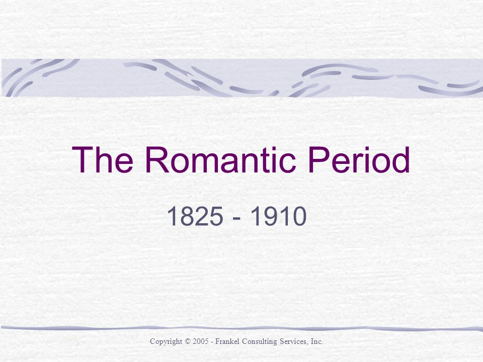 The Romantic Period Copyright © Frankel Consulting Services, Inc.