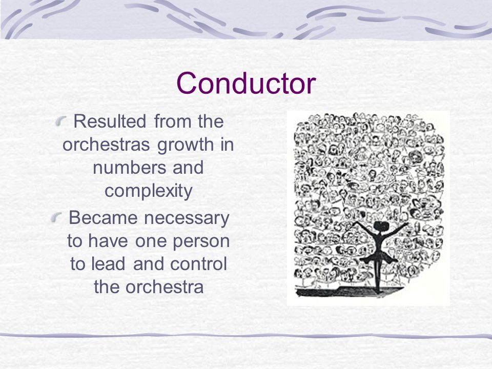 Conductor Resulted from the orchestras growth in numbers and complexity.