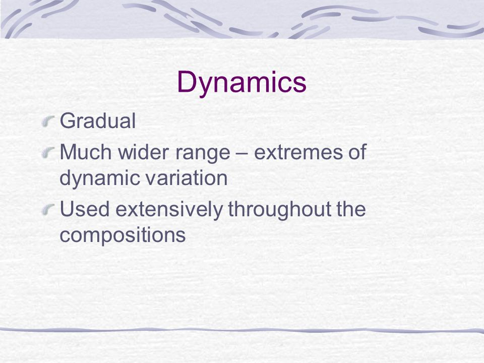 Dynamics Gradual Much wider range – extremes of dynamic variation