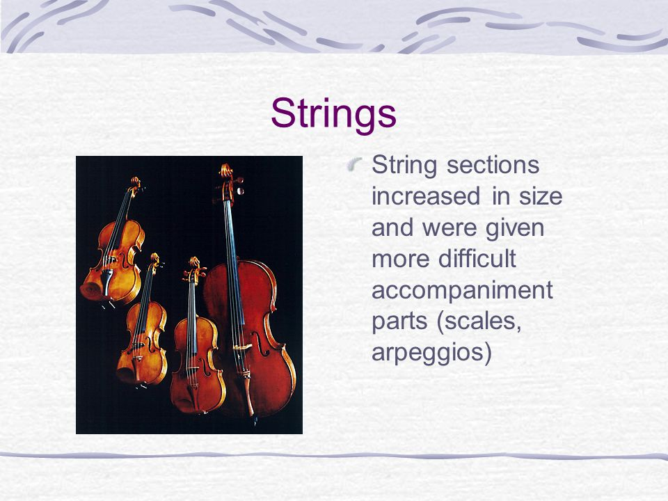 Strings String sections increased in size and were given more difficult accompaniment parts (scales, arpeggios)