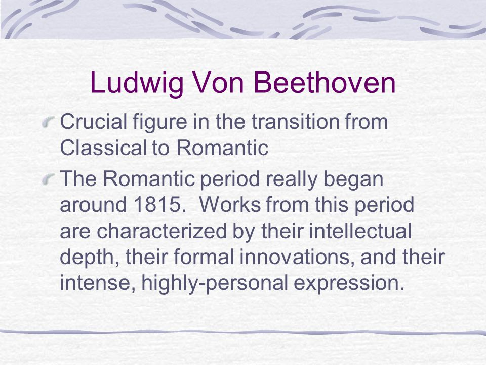 Ludwig Von Beethoven Crucial figure in the transition from Classical to Romantic.