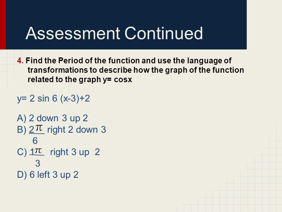 Assessment Continued y= 2 sin 6 (x-3)+2 A) 2 down 3 up 2