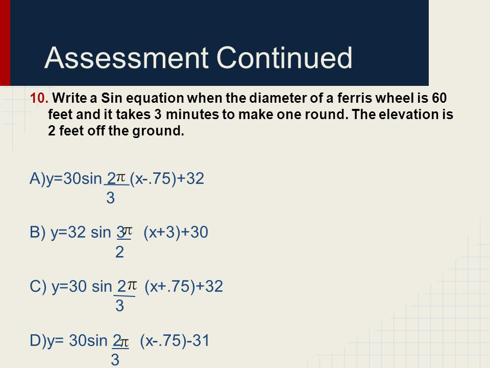 Assessment Continued A)y=30sin 2 (x-.75)+32 3 B) y=32 sin 3 (x+3)+30 2