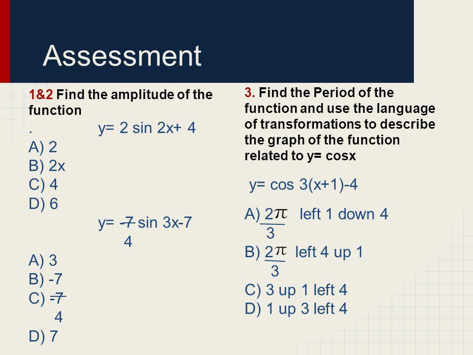 Assessment . y= 2 sin 2x+ 4 A) 2 B) 2x C) 4 y= cos 3(x+1)-4 D) 6