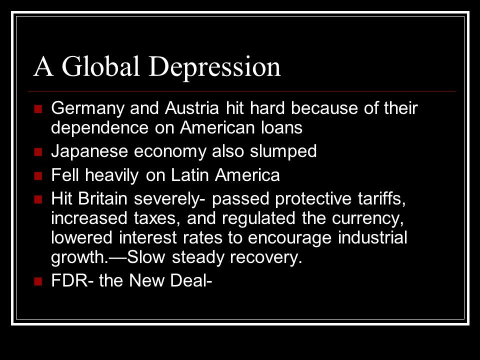 A Global Depression Germany and Austria hit hard because of their dependence on American loans. Japanese economy also slumped.