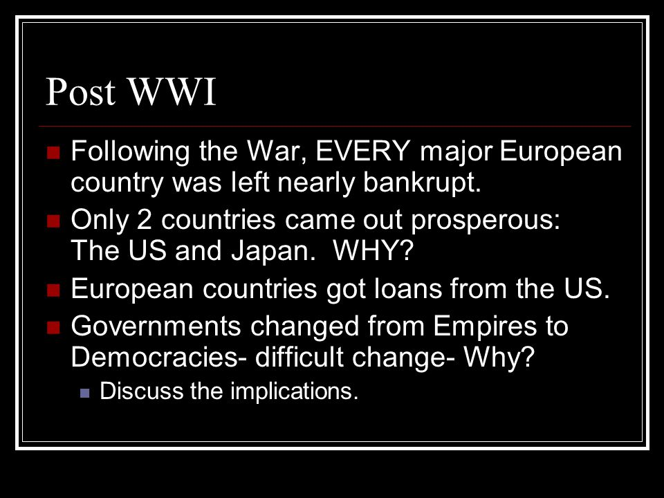 Post WWI Following the War, EVERY major European country was left nearly bankrupt. Only 2 countries came out prosperous: The US and Japan. WHY