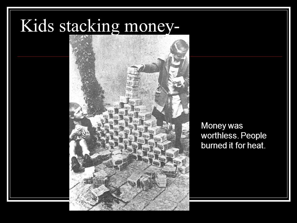 Kids stacking money- Money was worthless. People burned it for heat.