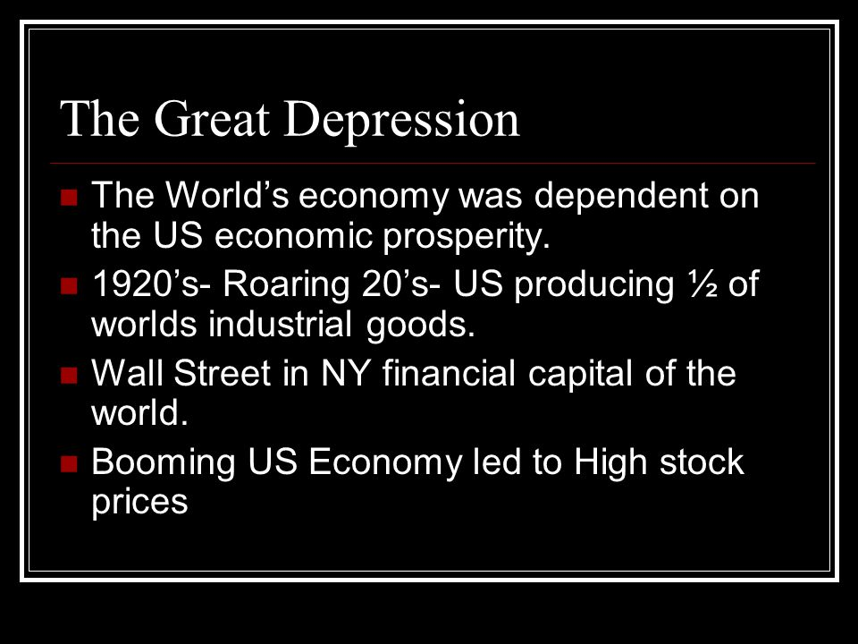 The Great Depression The World's economy was dependent on the US economic prosperity.