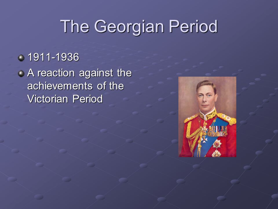 The Georgian Period 1911-1936 A reaction against the achievements of the Victorian Period