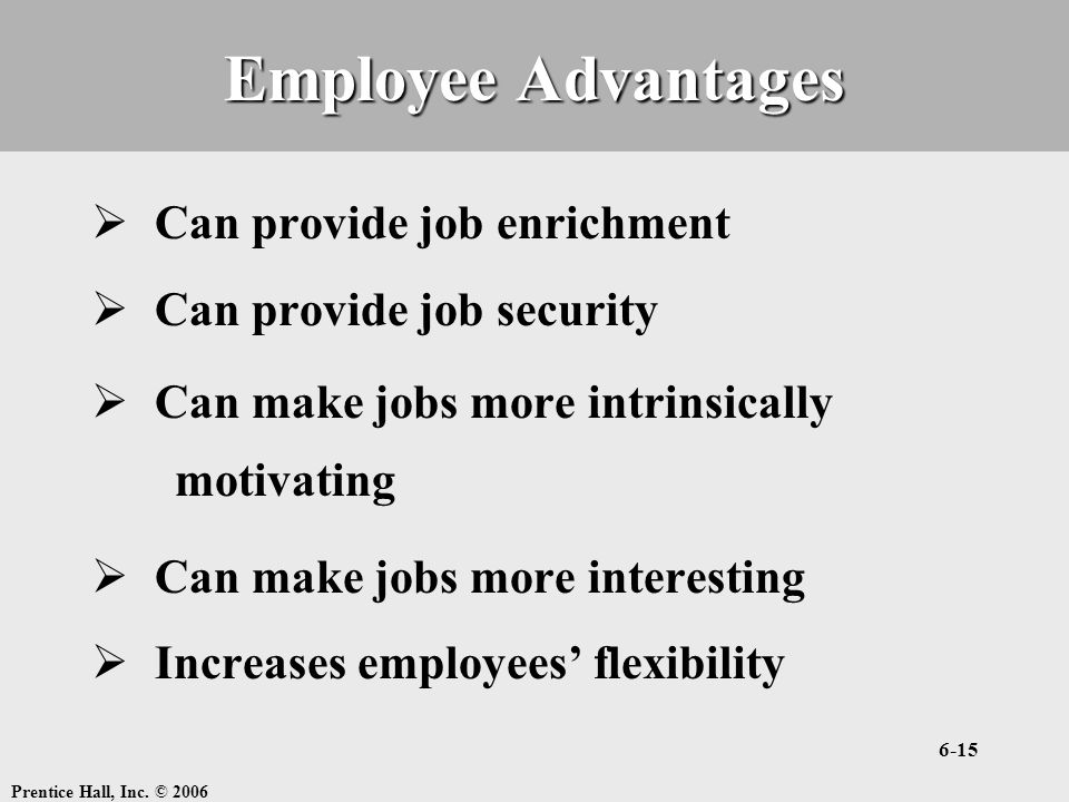 Employee Advantages Can provide job enrichment